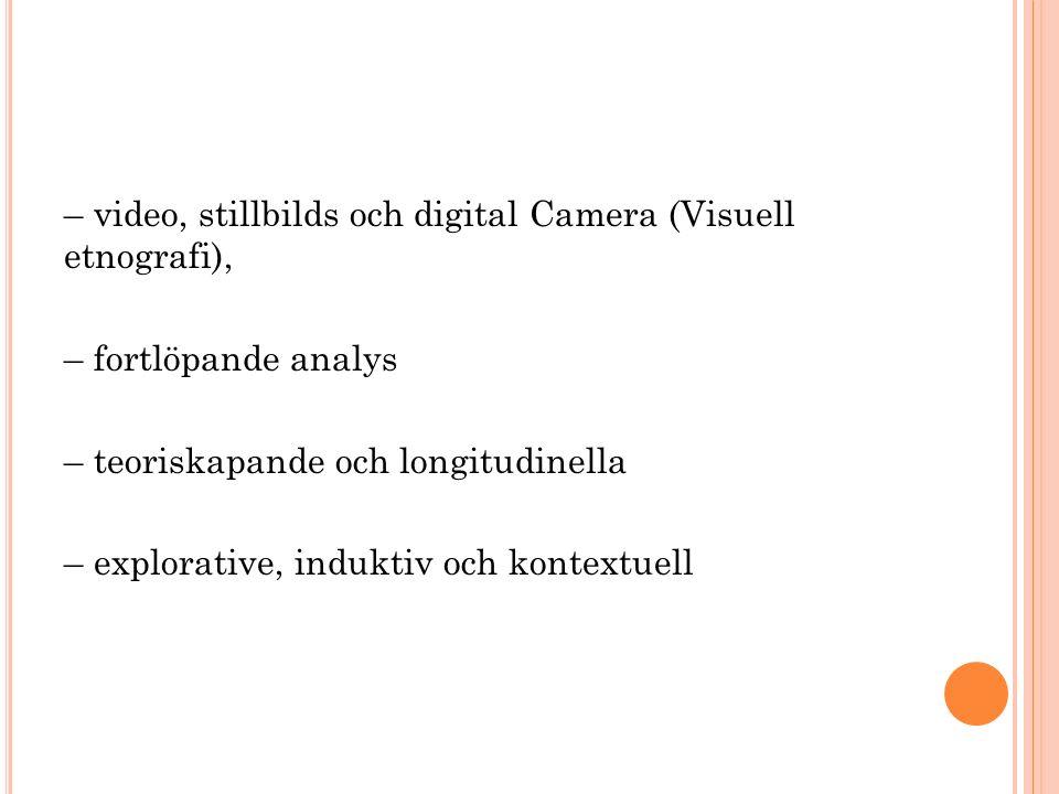 – video, stillbilds och digital Camera (Visuell etnografi), – fortlöpande analys – teoriskapande och longitudinella – explorative, induktiv och kontextuell