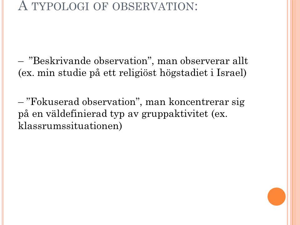 """A TYPOLOGI OF OBSERVATION : – """"Beskrivande observation"""", man observerar allt (ex. min studie på ett religiöst högstadiet i Israel) – """"Fokuserad observ"""