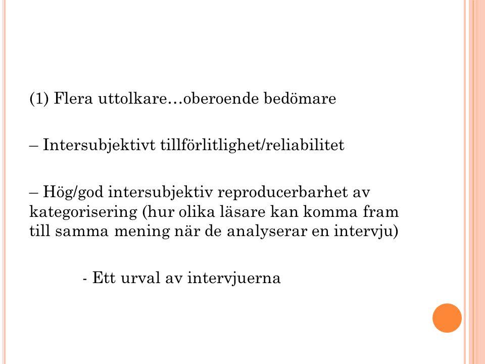 (1) Flera uttolkare…oberoende bedömare – Intersubjektivt tillförlitlighet/reliabilitet – Hög/god intersubjektiv reproducerbarhet av kategorisering (hur olika läsare kan komma fram till samma mening när de analyserar en intervju) - Ett urval av intervjuerna