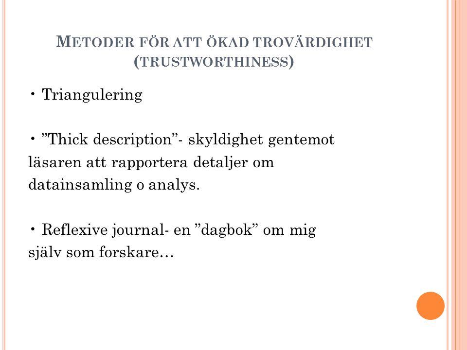 """M ETODER FÖR ATT ÖKAD TROVÄRDIGHET ( TRUSTWORTHINESS ) Triangulering """"Thick description""""- skyldighet gentemot läsaren att rapportera detaljer om datai"""