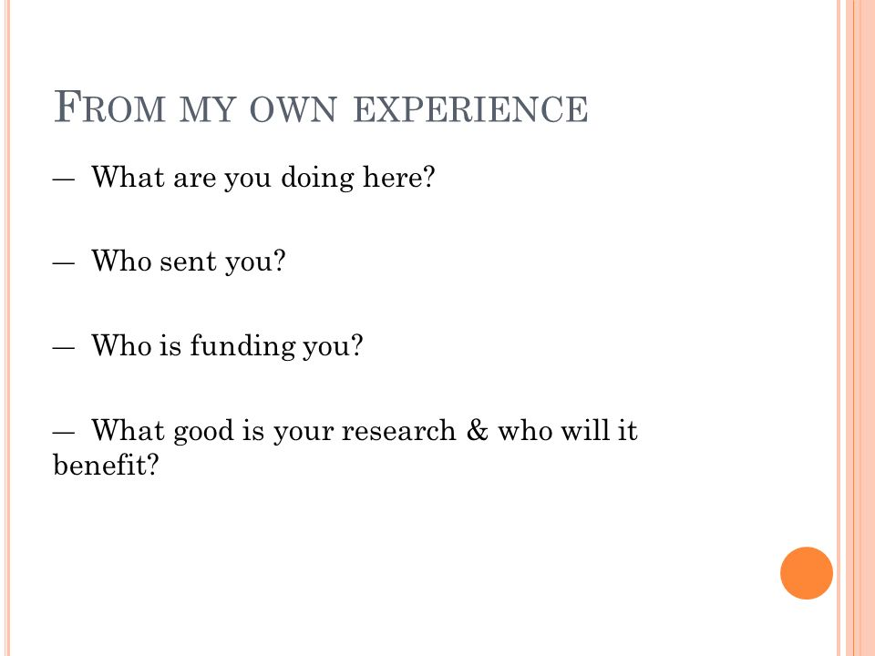 F ROM MY OWN EXPERIENCE ― What are you doing here? ― Who sent you? ― Who is funding you? ― What good is your research & who will it benefit?