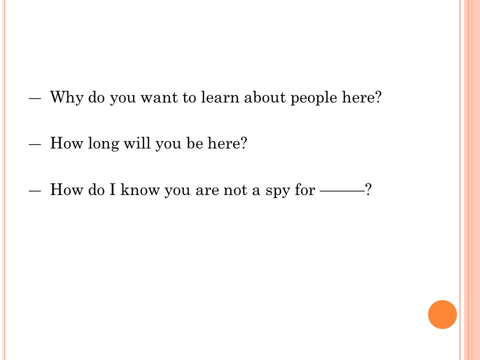 ― Why do you want to learn about people here. ― How long will you be here.