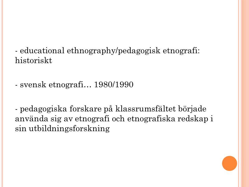 - educational ethnography/pedagogisk etnografi: historiskt - svensk etnografi… 1980/1990 - pedagogiska forskare på klassrumsfältet började använda sig av etnografi och etnografiska redskap i sin utbildningsforskning