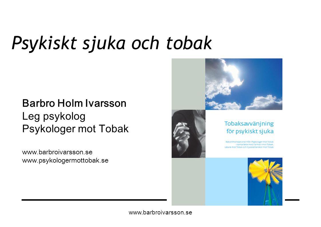 Psykiskt sjuka och tobak Barbro Holm Ivarsson Leg psykolog Psykologer mot Tobak www.barbroivarsson.se www.psykologermottobak.se www.barbroivarsson.se