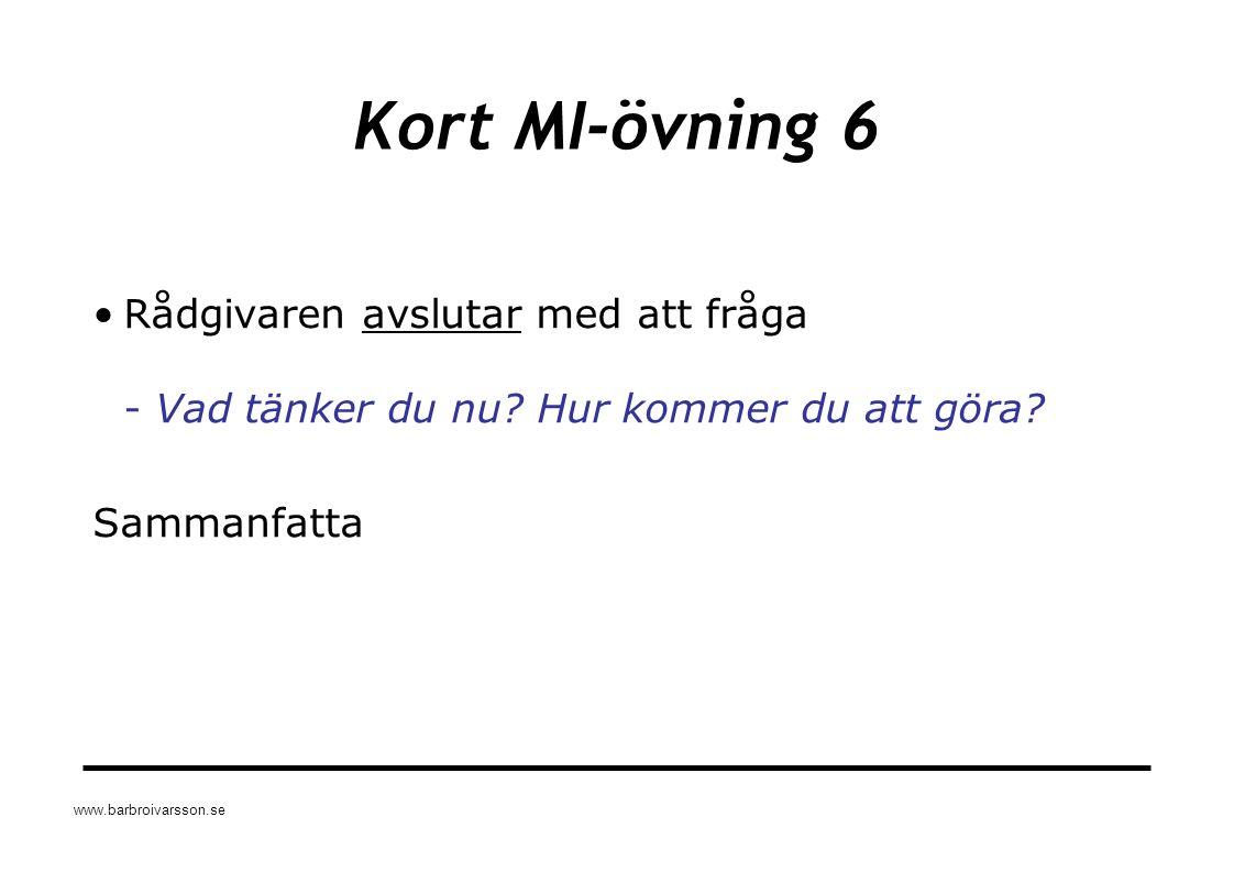 www.barbroivarsson.se Kort MI-övning 6 Rådgivaren avslutar med att fråga - Vad tänker du nu? Hur kommer du att göra? Sammanfatta