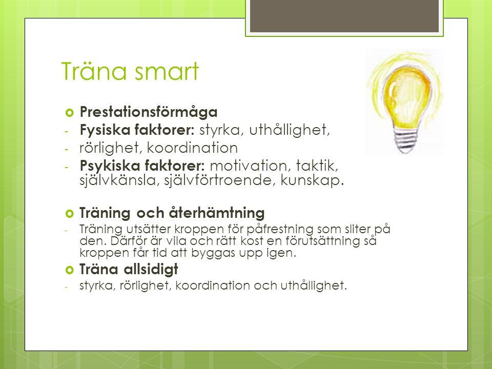 Träna smart  Prestationsförmåga - Fysiska faktorer: styrka, uthållighet, - rörlighet, koordination - Psykiska faktorer: motivation, taktik, självkänsla, självförtroende, kunskap.