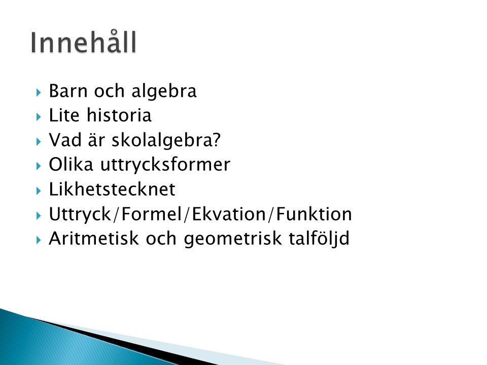 Problemlösning Generaliserad aritmetik Problemlösning Studera relationer Generaliserad aritmetik Lgr11, år 1-3 om algebra:  Matematiska likheter och likhetstecknets betydelse  Hur enkla mönster i talföljder och enkla geometriska mönster kan konstrueras, beskrivas och uttryckas Lgr11, år 4-6 om algebra:  Obekanta tal och deras egenskaper …  Enkla algebraiska uttryck och ekvationer …  Metoder för enkel ekvationslösning  Hur mönster i talföljder och enkla geometriska mönster kan konstrueras, beskrivas och uttryckas
