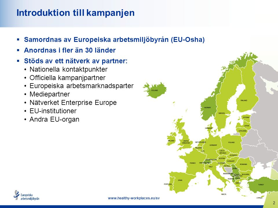 2 www.healthy-workplaces.eu/sv Introduktion till kampanjen  Samordnas av Europeiska arbetsmiljöbyrån (EU-Osha)  Anordnas i fler än 30 länder  Stöds av ett nätverk av partner: Nationella kontaktpunkter Officiella kampanjpartner Europeiska arbetsmarknadsparter Mediepartner Nätverket Enterprise Europe EU-institutioner Andra EU-organ