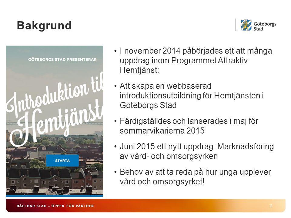 HÅLLBAR STAD – ÖPPEN FÖR VÄRLDEN 2 I november 2014 påbörjades ett att många uppdrag inom Programmet Attraktiv Hemtjänst: Att skapa en webbaserad introduktionsutbildning för Hemtjänsten i Göteborgs Stad Färdigställdes och lanserades i maj för sommarvikarierna 2015 Juni 2015 ett nytt uppdrag: Marknadsföring av vård- och omsorgsyrken Behov av att ta reda på hur unga upplever vård och omsorgsyrket.