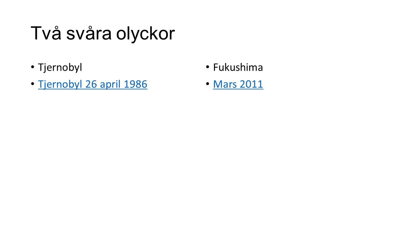 Två svåra olyckor Tjernobyl Tjernobyl 26 april 1986 Fukushima Mars 2011