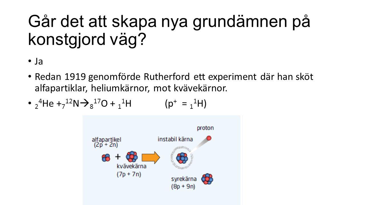 Går det att skapa nya grundämnen på konstgjord väg? Ja Redan 1919 genomförde Rutherford ett experiment där han sköt alfapartiklar, heliumkärnor, mot k