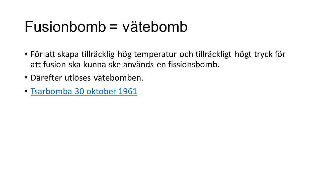 Fusionbomb = vätebomb För att skapa tillräcklig hög temperatur och tillräckligt högt tryck för att fusion ska kunna ske används en fissionsbomb. Däref
