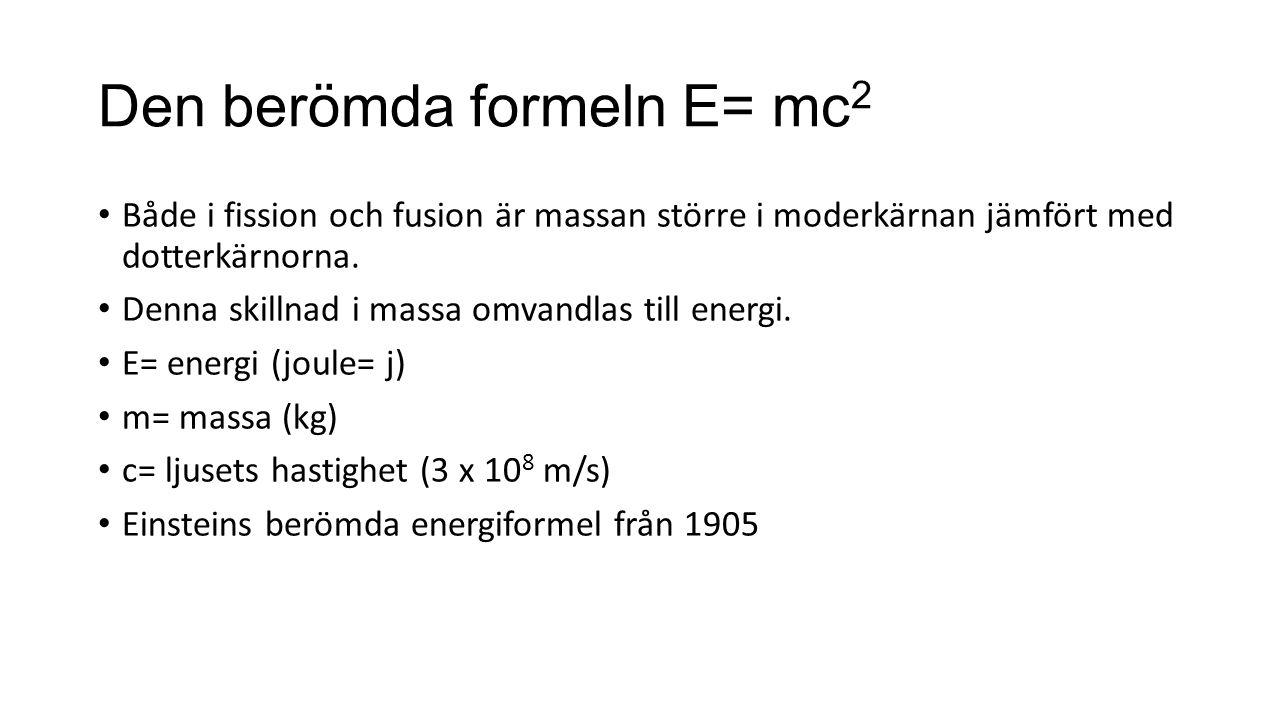 Den berömda formeln E= mc 2 Både i fission och fusion är massan större i moderkärnan jämfört med dotterkärnorna. Denna skillnad i massa omvandlas till