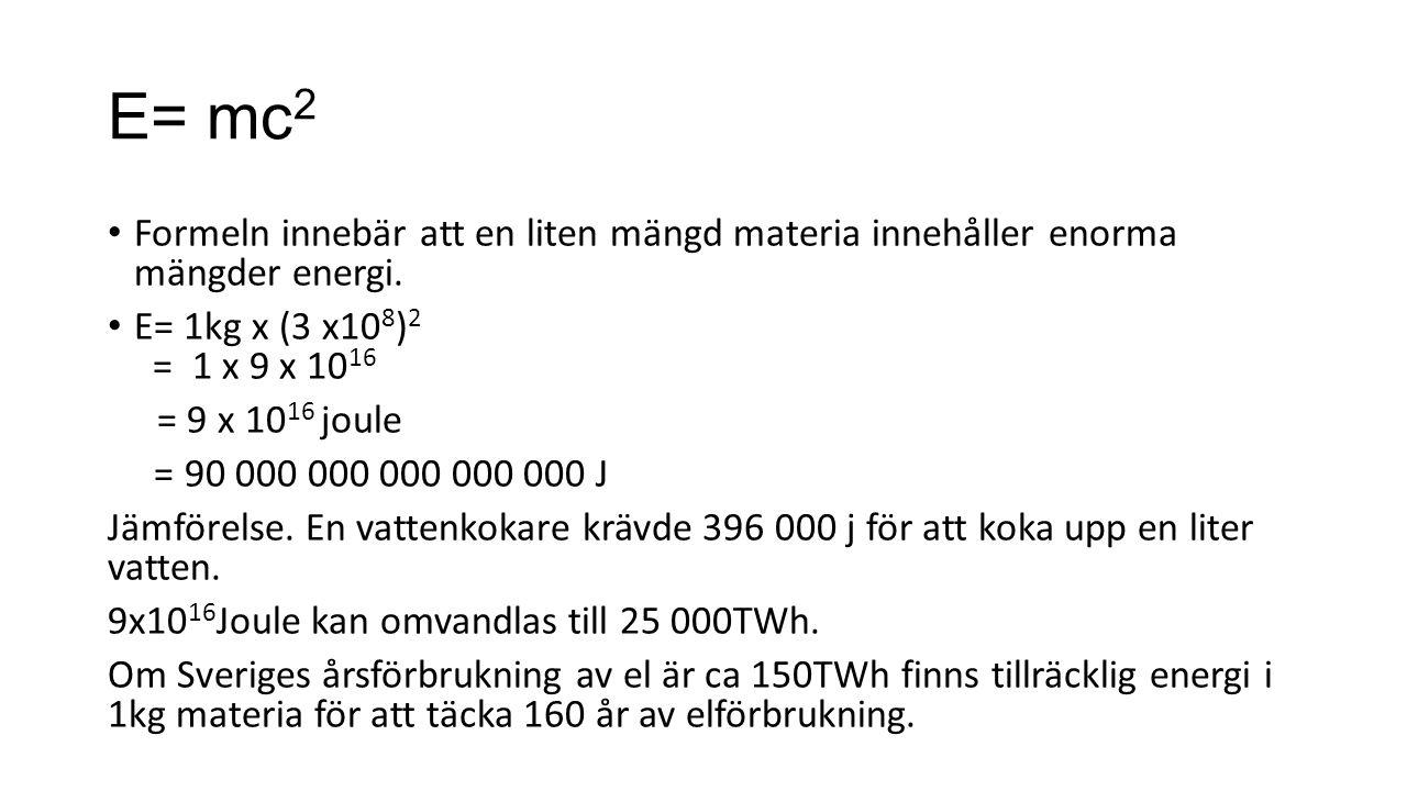 E= mc 2 Formeln innebär att en liten mängd materia innehåller enorma mängder energi. E= 1kg x (3 x10 8 ) 2 = 1 x 9 x 10 16 = 9 x 10 16 joule = 90 000