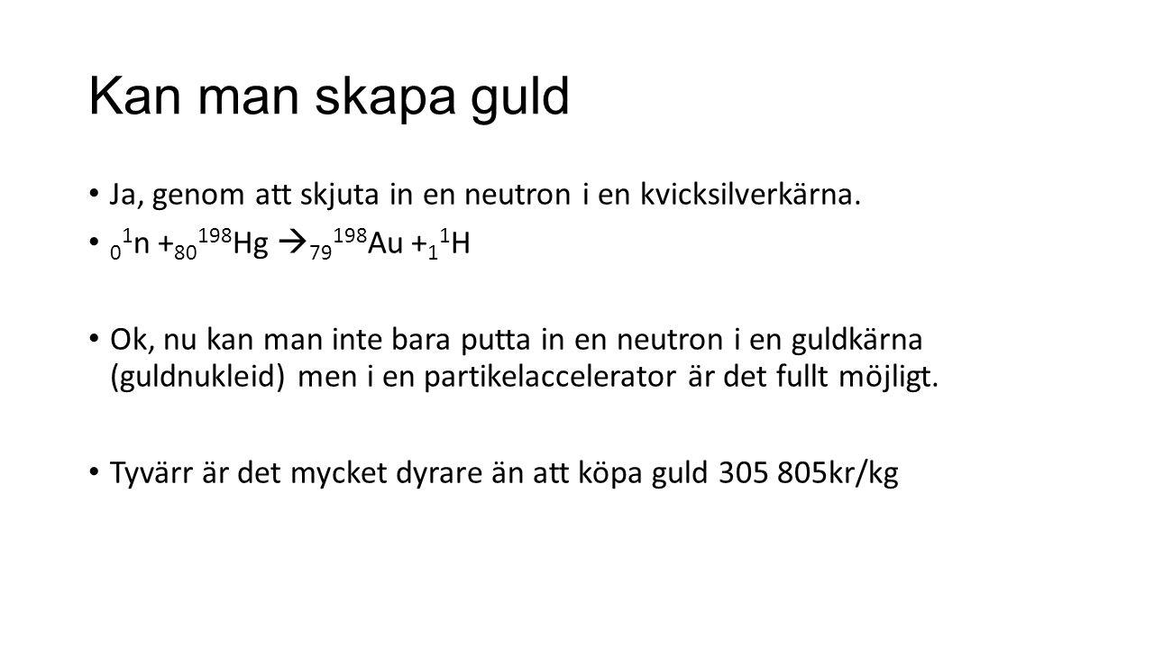 Kan man skapa guld Ja, genom att skjuta in en neutron i en kvicksilverkärna. 0 1 n + 80 198 Hg  79 198 Au + 1 1 H Ok, nu kan man inte bara putta in e