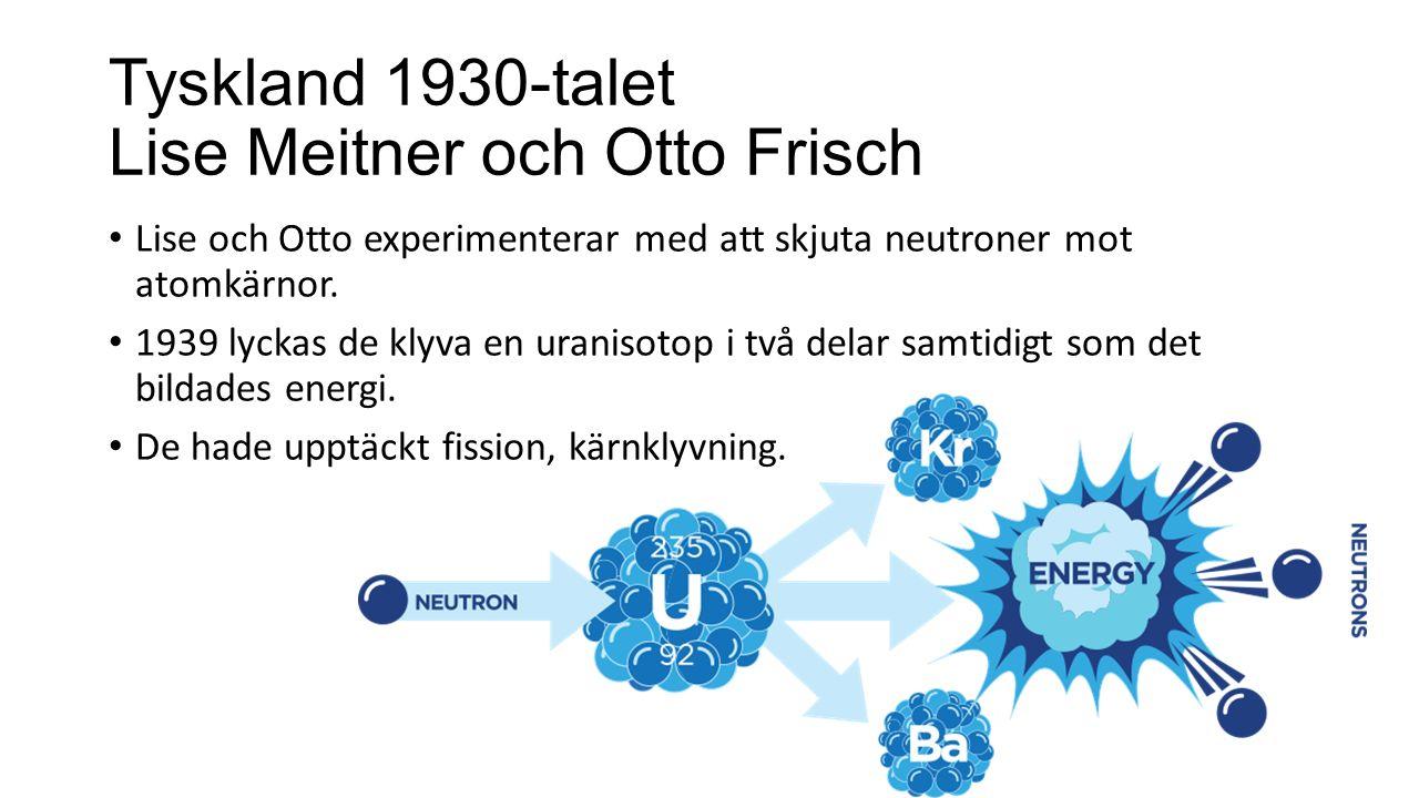 Tyskland 1930-talet Lise Meitner och Otto Frisch Lise och Otto experimenterar med att skjuta neutroner mot atomkärnor. 1939 lyckas de klyva en uraniso