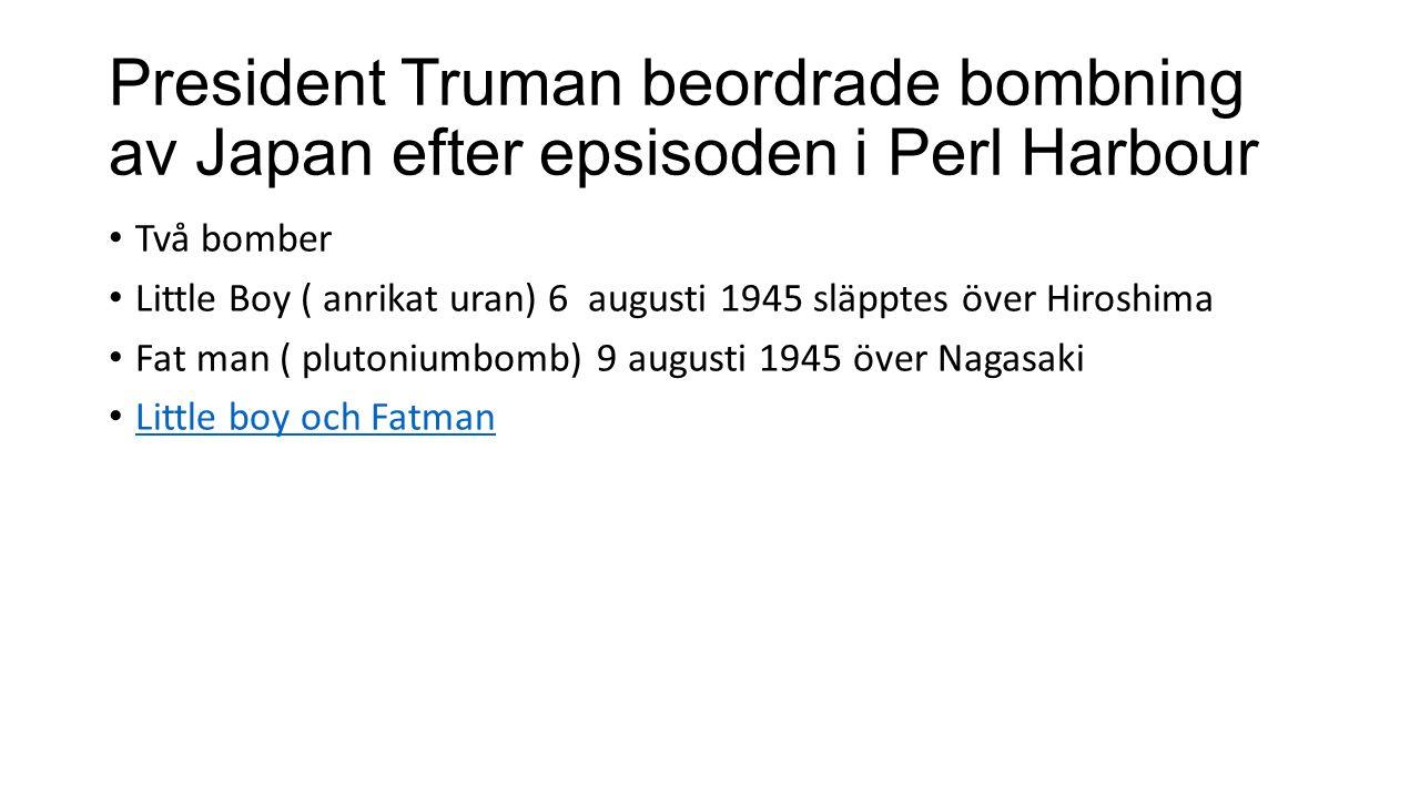 President Truman beordrade bombning av Japan efter epsisoden i Perl Harbour Två bomber Little Boy ( anrikat uran) 6 augusti 1945 släpptes över Hiroshima Fat man ( plutoniumbomb) 9 augusti 1945 över Nagasaki Little boy och Fatman