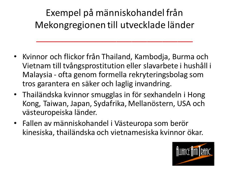 Exempel på människohandel från Mekongregionen till utvecklade länder _______________________________ Kvinnor och flickor från Thailand, Kambodja, Burma och Vietnam till tvångsprostitution eller slavarbete i hushåll i Malaysia - ofta genom formella rekryteringsbolag som tros garantera en säker och laglig invandring.