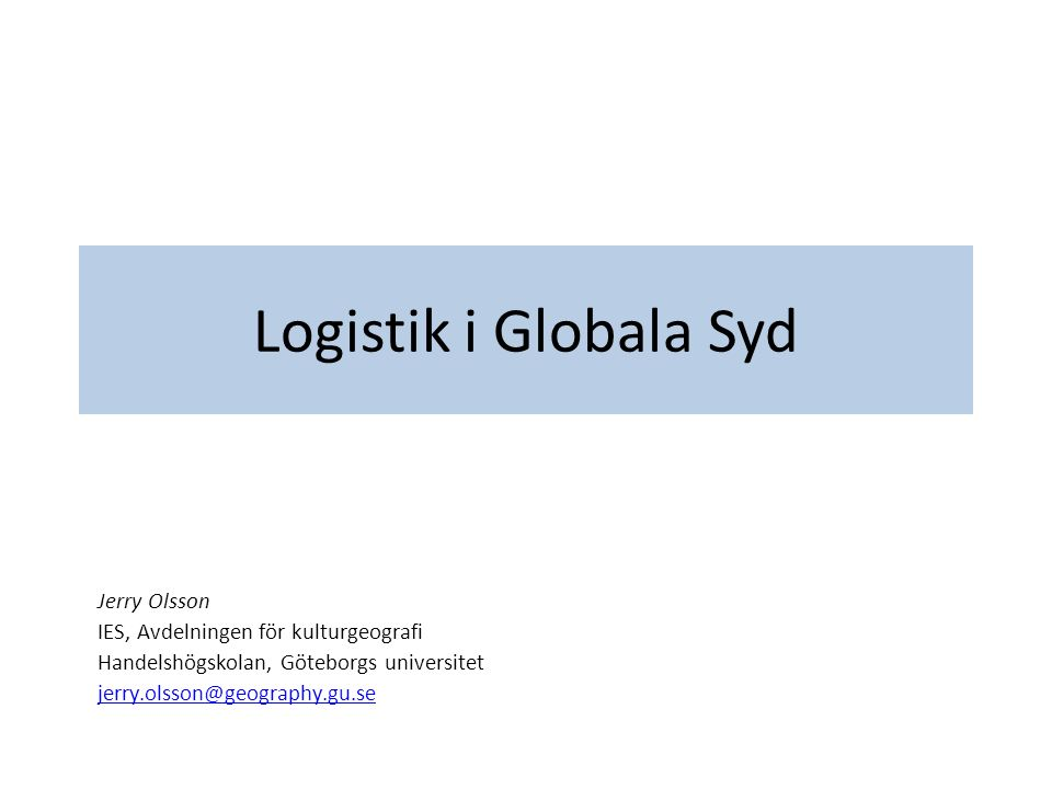 Logistik i Globala Syd Jerry Olsson IES, Avdelningen för kulturgeografi Handelshögskolan, Göteborgs universitet jerry.olsson@geography.gu.se