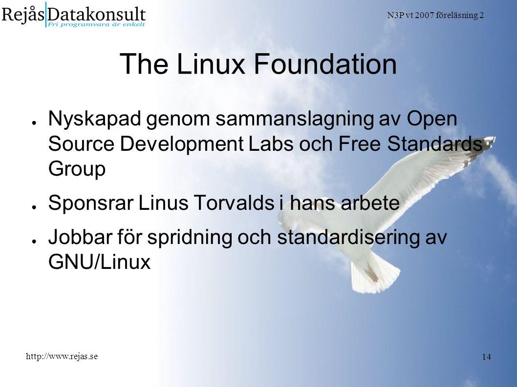 N3P vt 2007 föreläsning 2 http://www.rejas.se 14 The Linux Foundation ● Nyskapad genom sammanslagning av Open Source Development Labs och Free Standards Group ● Sponsrar Linus Torvalds i hans arbete ● Jobbar för spridning och standardisering av GNU/Linux