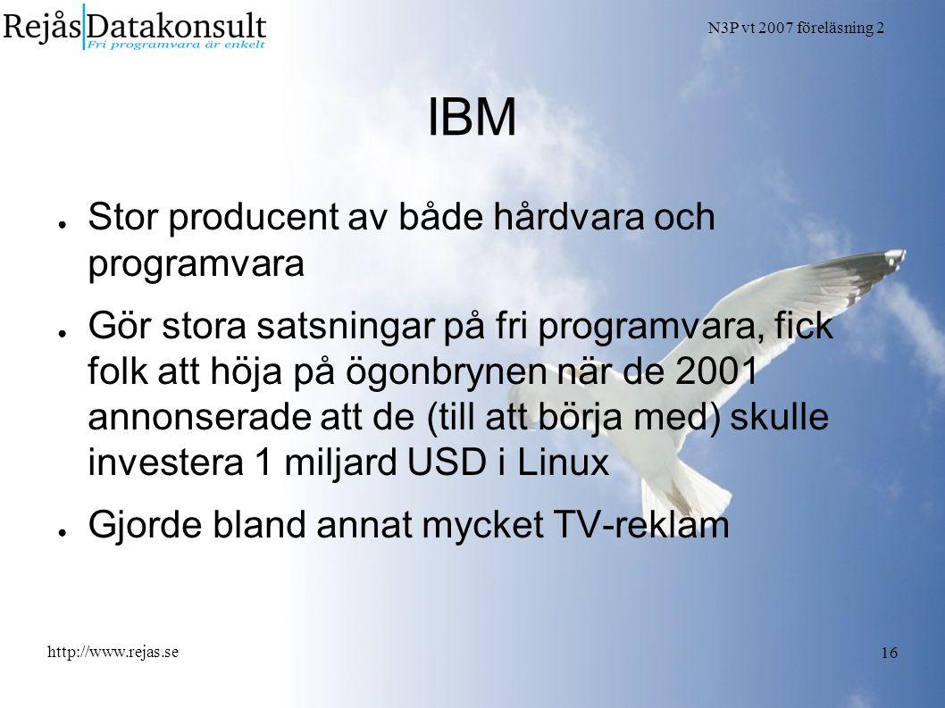 N3P vt 2007 föreläsning 2 http://www.rejas.se 16 IBM ● Stor producent av både hårdvara och programvara ● Gör stora satsningar på fri programvara, fick folk att höja på ögonbrynen när de 2001 annonserade att de (till att börja med) skulle investera 1 miljard USD i Linux ● Gjorde bland annat mycket TV-reklam