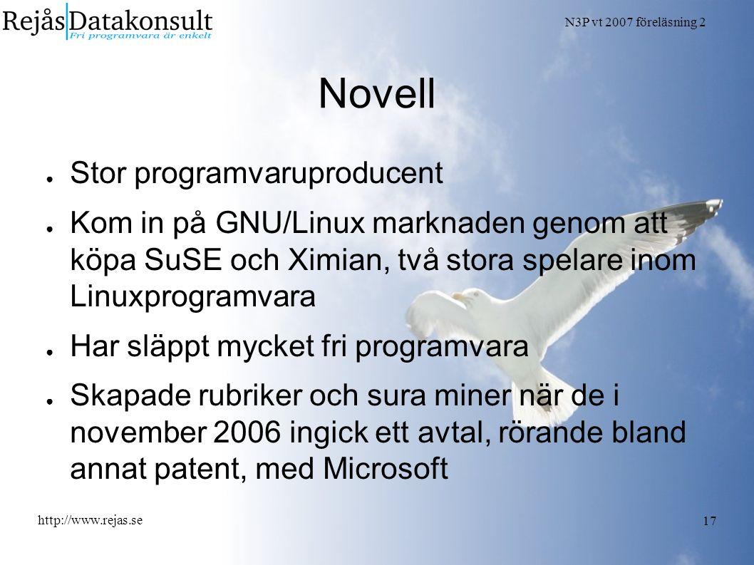 N3P vt 2007 föreläsning 2 http://www.rejas.se 17 Novell ● Stor programvaruproducent ● Kom in på GNU/Linux marknaden genom att köpa SuSE och Ximian, två stora spelare inom Linuxprogramvara ● Har släppt mycket fri programvara ● Skapade rubriker och sura miner när de i november 2006 ingick ett avtal, rörande bland annat patent, med Microsoft