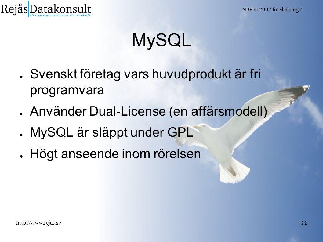 N3P vt 2007 föreläsning 2 http://www.rejas.se 22 MySQL ● Svenskt företag vars huvudprodukt är fri programvara ● Använder Dual-License (en affärsmodell) ● MySQL är släppt under GPL ● Högt anseende inom rörelsen