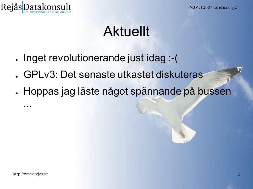 N3P vt 2007 föreläsning 2 http://www.rejas.se 3 Aktuellt ● Inget revolutionerande just idag :-( ● GPLv3: Det senaste utkastet diskuteras ● Hoppas jag läste något spännande på bussen...