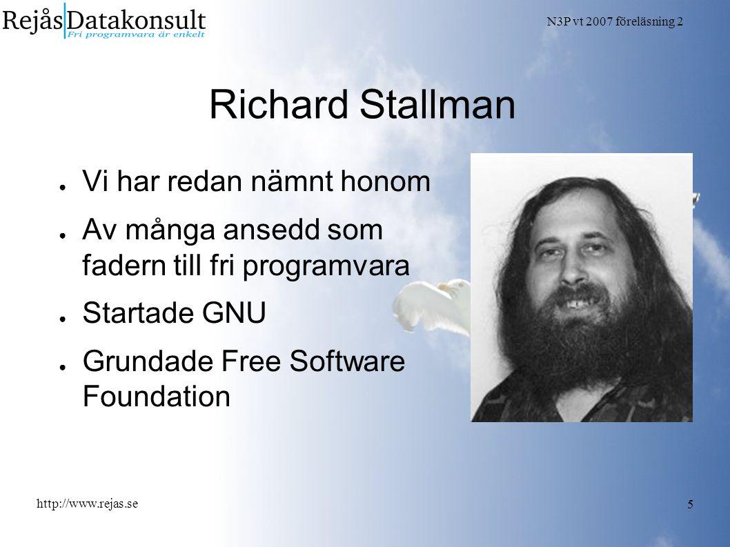 N3P vt 2007 föreläsning 2 http://www.rejas.se 5 Richard Stallman ● Vi har redan nämnt honom ● Av många ansedd som fadern till fri programvara ● Startade GNU ● Grundade Free Software Foundation