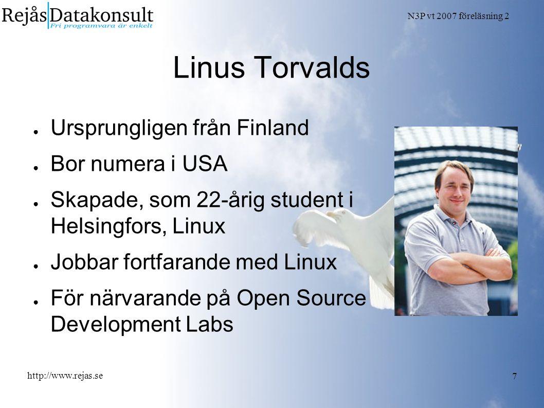 N3P vt 2007 föreläsning 2 http://www.rejas.se 7 Linus Torvalds ● Ursprungligen från Finland ● Bor numera i USA ● Skapade, som 22-årig student i Helsingfors, Linux ● Jobbar fortfarande med Linux ● För närvarande på Open Source Development Labs