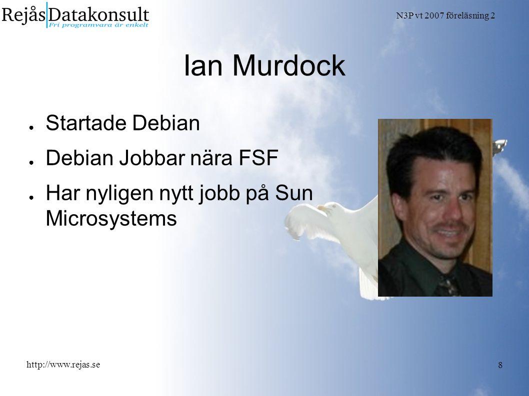 N3P vt 2007 föreläsning 2 http://www.rejas.se 8 Ian Murdock ● Startade Debian ● Debian Jobbar nära FSF ● Har nyligen nytt jobb på Sun Microsystems