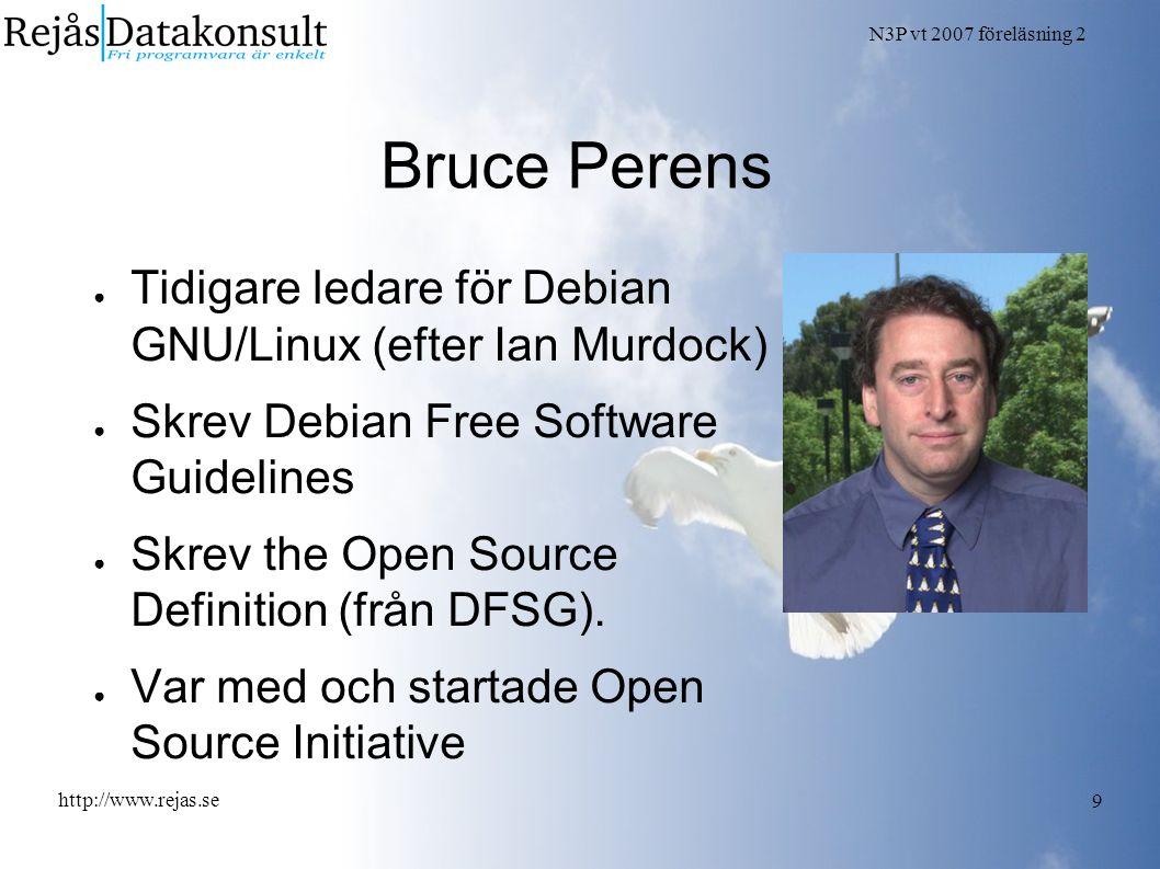 N3P vt 2007 föreläsning 2 http://www.rejas.se 9 Bruce Perens ● Tidigare ledare för Debian GNU/Linux (efter Ian Murdock) ● Skrev Debian Free Software Guidelines ● Skrev the Open Source Definition (från DFSG).