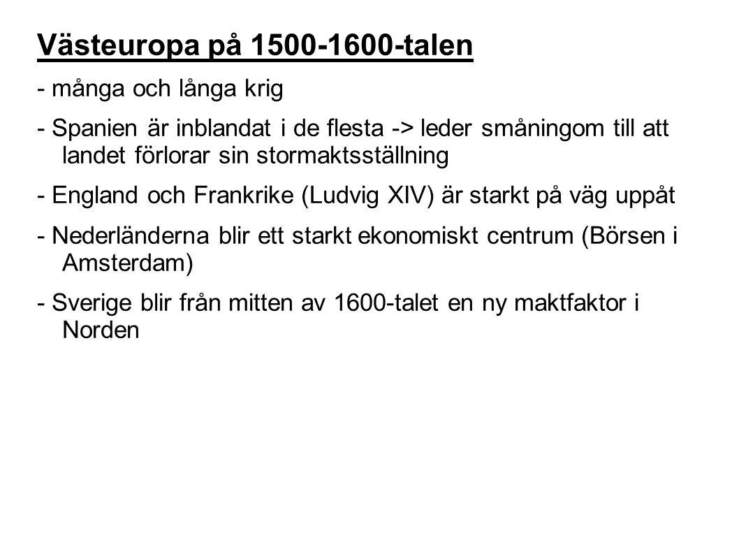 Västeuropa på 1500-1600-talen - många och långa krig - Spanien är inblandat i de flesta -> leder småningom till att landet förlorar sin stormaktsställning - England och Frankrike (Ludvig XIV) är starkt på väg uppåt - Nederländerna blir ett starkt ekonomiskt centrum (Börsen i Amsterdam) - Sverige blir från mitten av 1600-talet en ny maktfaktor i Norden