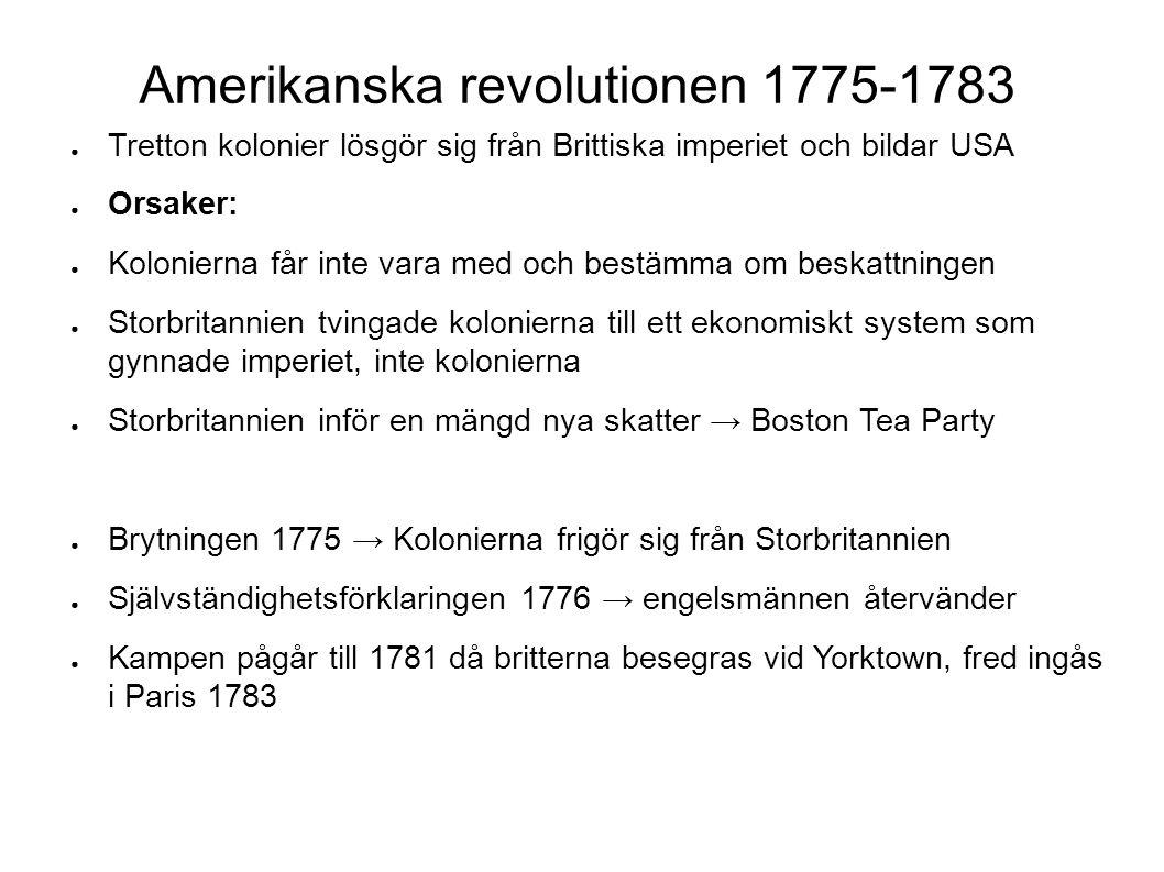Amerikanska revolutionen 1775-1783 ● Tretton kolonier lösgör sig från Brittiska imperiet och bildar USA ● Orsaker: ● Kolonierna får inte vara med och bestämma om beskattningen ● Storbritannien tvingade kolonierna till ett ekonomiskt system som gynnade imperiet, inte kolonierna ● Storbritannien inför en mängd nya skatter → Boston Tea Party ● Brytningen 1775 → Kolonierna frigör sig från Storbritannien ● Självständighetsförklaringen 1776 → engelsmännen återvänder ● Kampen pågår till 1781 då britterna besegras vid Yorktown, fred ingås i Paris 1783