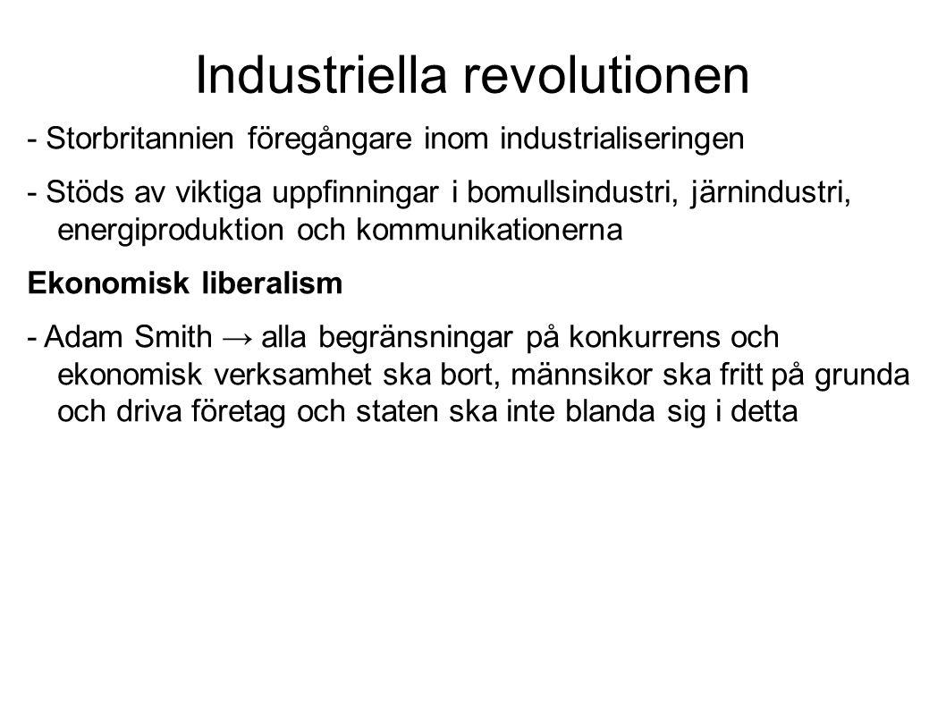 Industriella revolutionen - Storbritannien föregångare inom industrialiseringen - Stöds av viktiga uppfinningar i bomullsindustri, järnindustri, energiproduktion och kommunikationerna Ekonomisk liberalism - Adam Smith → alla begränsningar på konkurrens och ekonomisk verksamhet ska bort, männsikor ska fritt på grunda och driva företag och staten ska inte blanda sig i detta