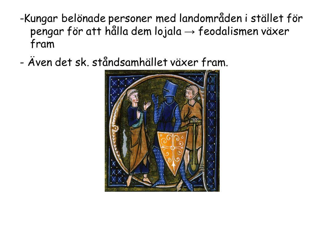 -Kungar belönade personer med landområden i stället för pengar för att hålla dem lojala → feodalismen växer fram - Även det sk.
