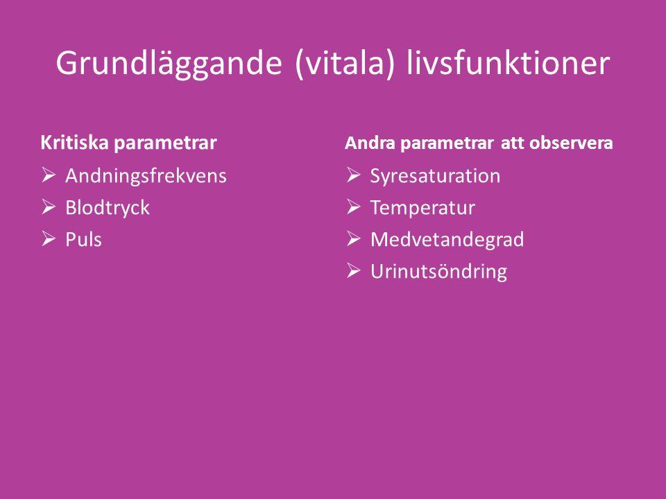 Grundläggande (vitala) livsfunktioner Kritiska parametrar  Andningsfrekvens  Blodtryck  Puls Andra parametrar att observera  Syresaturation  Temperatur  Medvetandegrad  Urinutsöndring