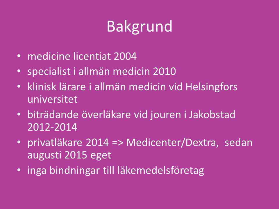 Bakgrund medicine licentiat 2004 specialist i allmän medicin 2010 klinisk lärare i allmän medicin vid Helsingfors universitet biträdande överläkare vid jouren i Jakobstad 2012-2014 privatläkare 2014 => Medicenter/Dextra, sedan augusti 2015 eget inga bindningar till läkemedelsföretag