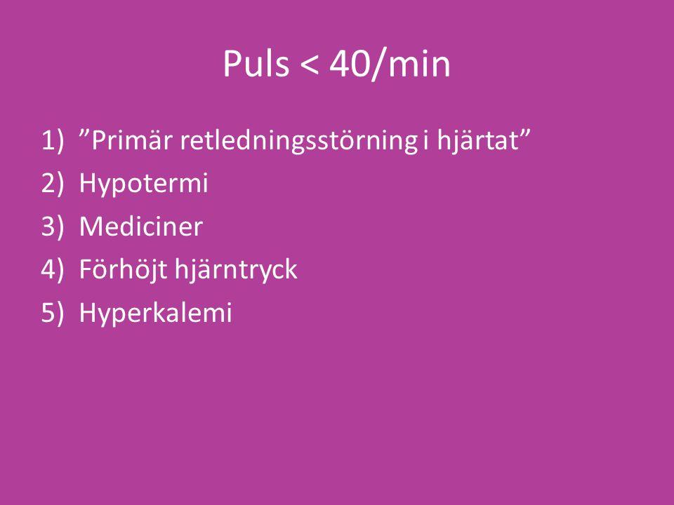 Puls < 40/min 1) Primär retledningsstörning i hjärtat 2)Hypotermi 3)Mediciner 4)Förhöjt hjärntryck 5)Hyperkalemi