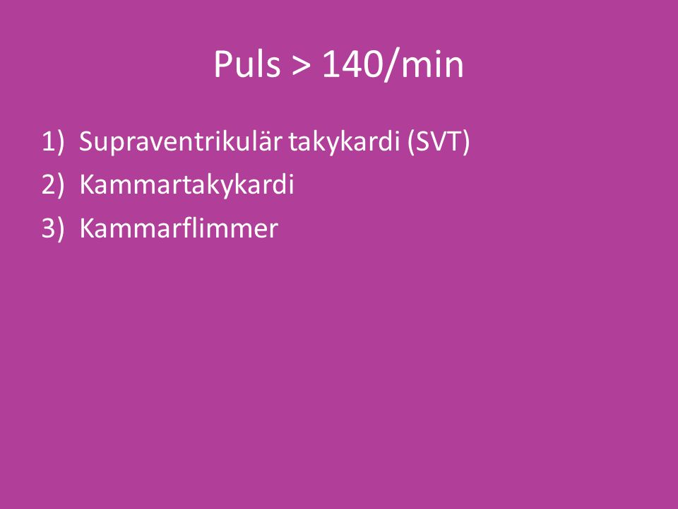 Puls > 140/min 1)Supraventrikulär takykardi (SVT) 2)Kammartakykardi 3)Kammarflimmer