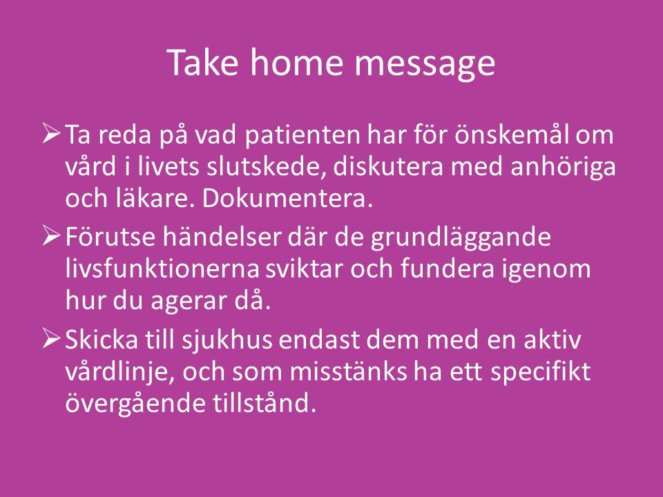 Take home message  Ta reda på vad patienten har för önskemål om vård i livets slutskede, diskutera med anhöriga och läkare.