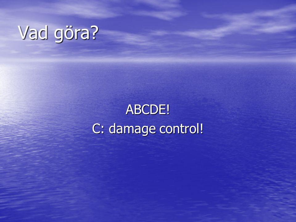 Vad göra ABCDE! C: damage control!