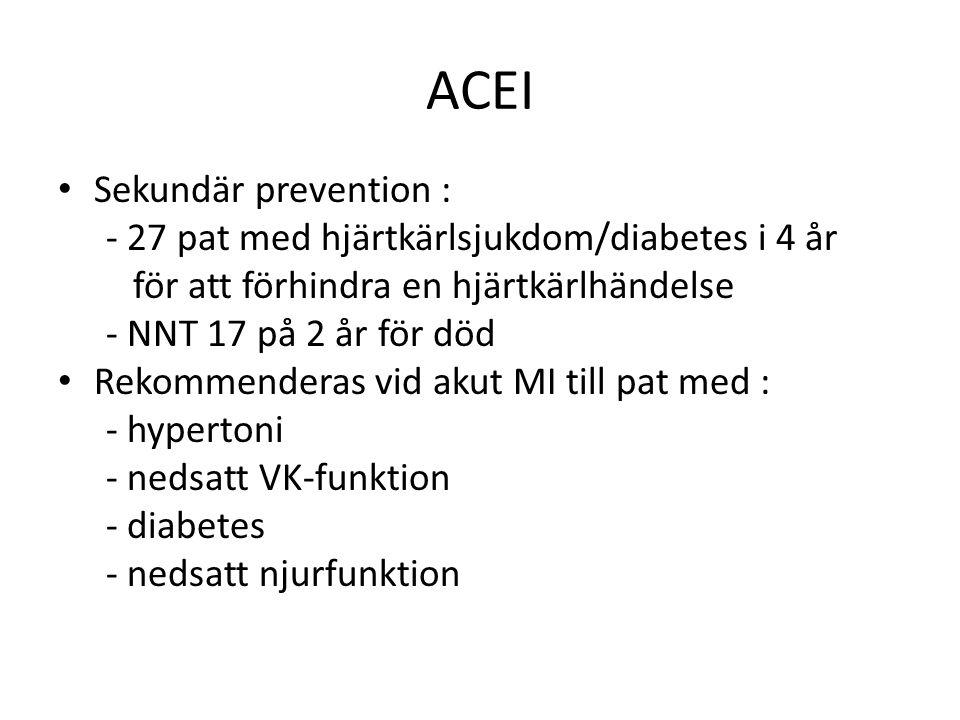ACEI Sekundär prevention : - 27 pat med hjärtkärlsjukdom/diabetes i 4 år för att förhindra en hjärtkärlhändelse - NNT 17 på 2 år för död Rekommenderas vid akut MI till pat med : - hypertoni - nedsatt VK-funktion - diabetes - nedsatt njurfunktion
