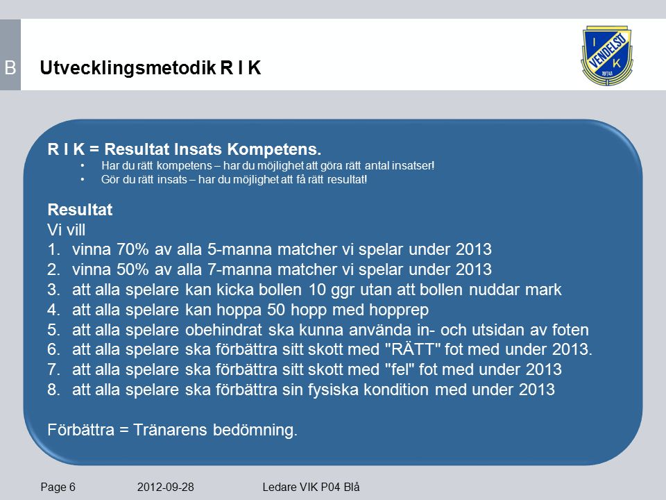 Page 6 2012-09-28 Ledare VIK P04 Blå Utvecklingsmetodik R I K R I K = Resultat Insats Kompetens.
