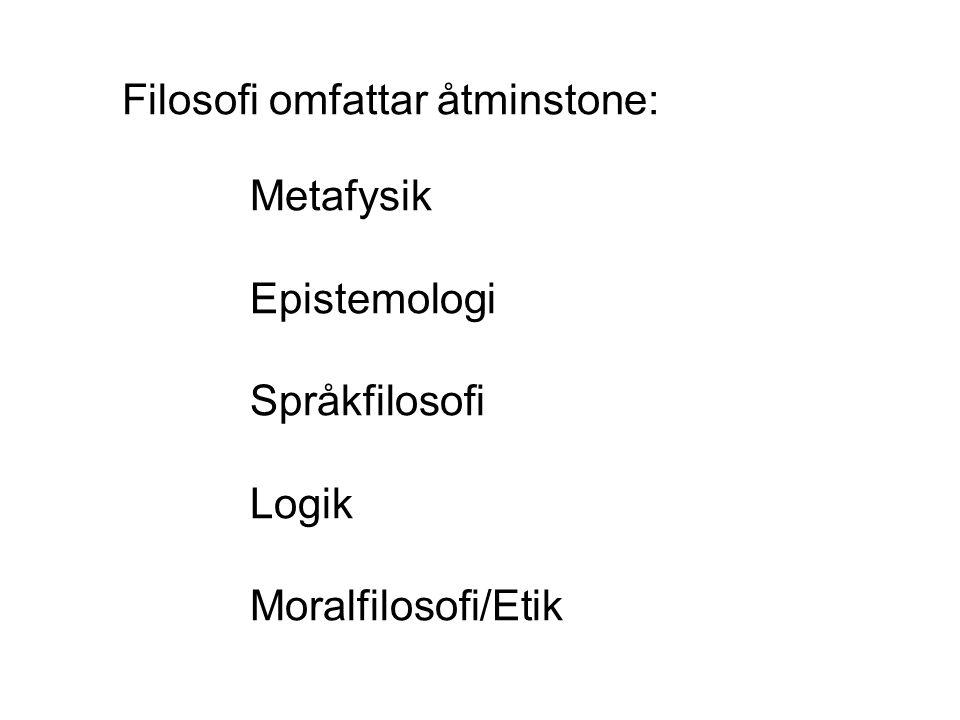 Filosofi omfattar åtminstone: Metafysik Epistemologi Språkfilosofi Logik Moralfilosofi/Etik