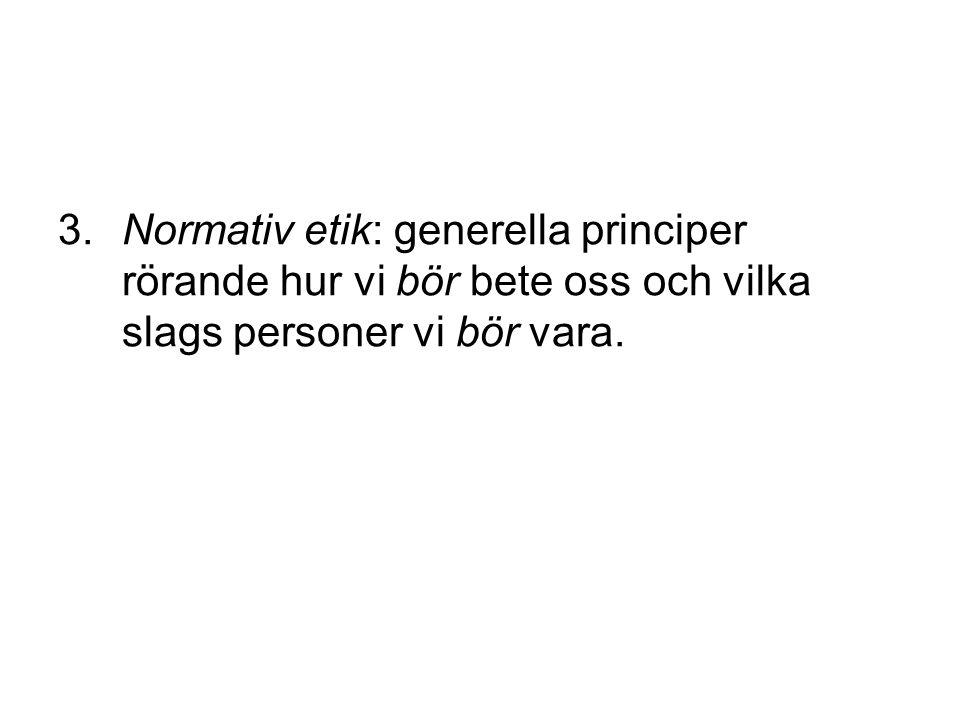 3.Normativ etik: generella principer rörande hur vi bör bete oss och vilka slags personer vi bör vara.