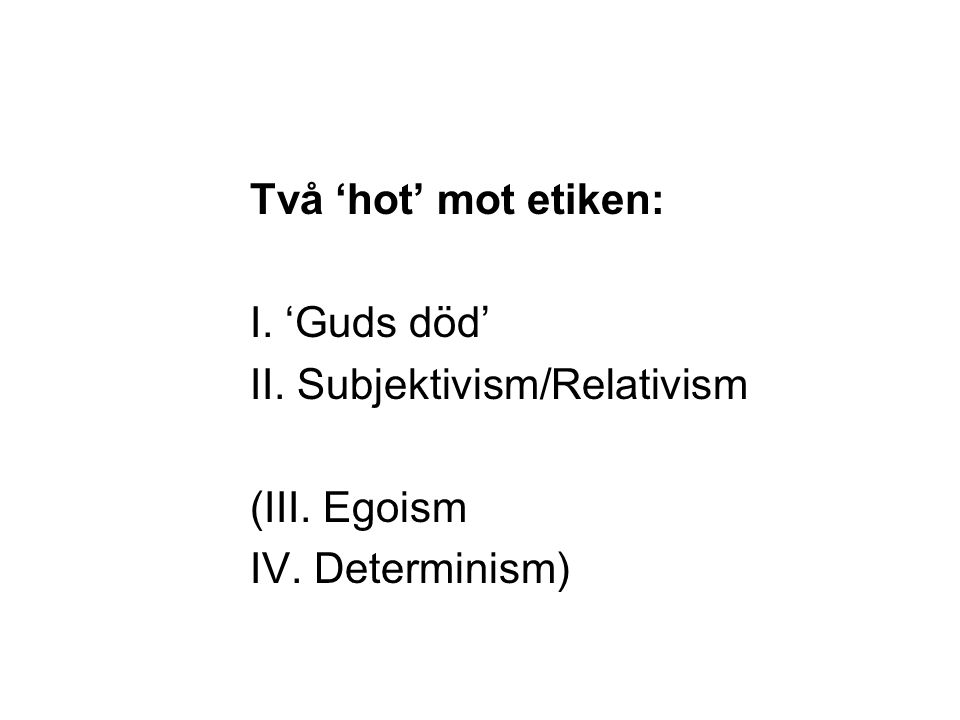 Två 'hot' mot etiken: I. 'Guds död' II. Subjektivism/Relativism (III. Egoism IV. Determinism)