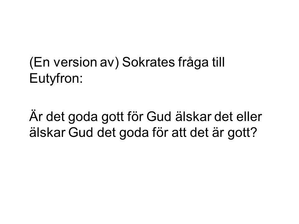 (En version av) Sokrates fråga till Eutyfron: Är det goda gott för Gud älskar det eller älskar Gud det goda för att det är gott?