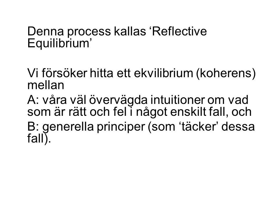 Denna process kallas 'Reflective Equilibrium' Vi försöker hitta ett ekvilibrium (koherens) mellan A: våra väl övervägda intuitioner om vad som är rätt och fel i något enskilt fall, och B: generella principer (som 'täcker' dessa fall).