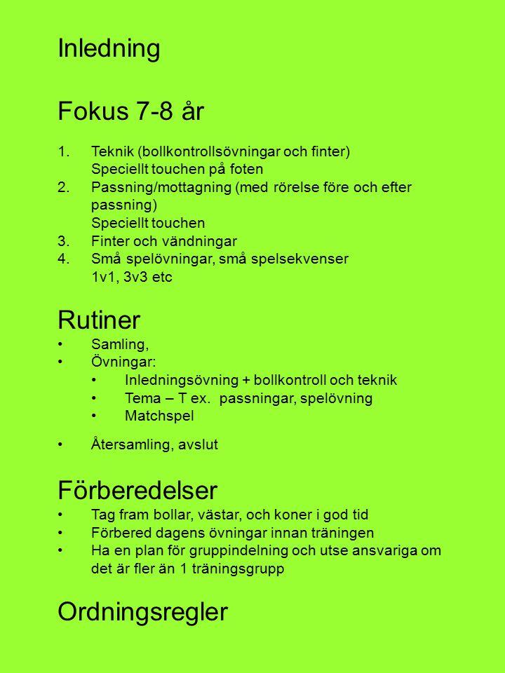 Inledning Fokus 7-8 år 1.Teknik (bollkontrollsövningar och finter) Speciellt touchen på foten 2.Passning/mottagning (med rörelse före och efter passning) Speciellt touchen 3.Finter och vändningar 4.Små spelövningar, små spelsekvenser 1v1, 3v3 etc Rutiner Samling, Övningar: Inledningsövning + bollkontroll och teknik Tema – T ex.
